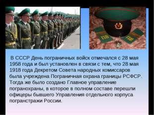 В СССР День пограничных войск отмечался с 28 мая 1958 года и был установлен