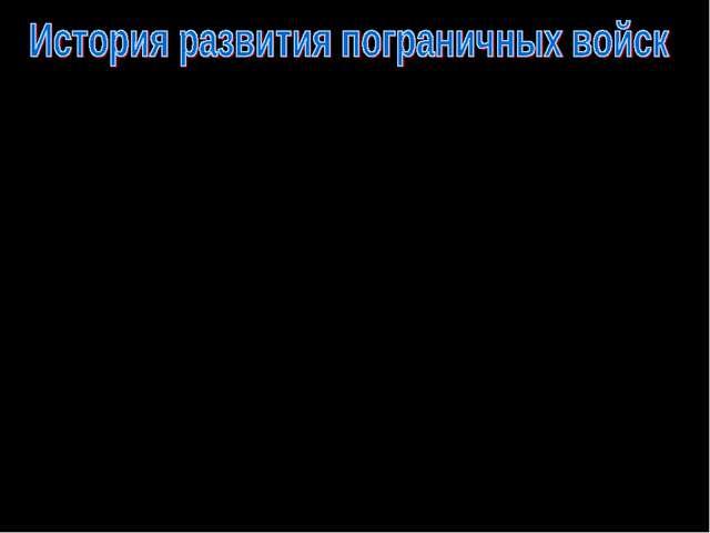 Говоря о зарождении в России пограничных войск нужно вернуться во вторую поло...