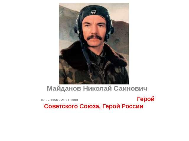 МайдановНиколай Саинович 07.02.1956 - 29.01.2000 Герой Советского Союза,...