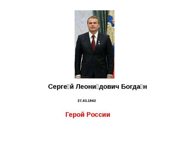 Серге́й Леони́дович Богда́н  27.03.1962   Герой России