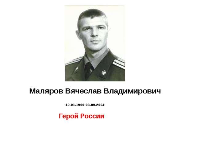 Маляров Вячеслав Владимирович 10.01.1969-03.09.2004   Герой России