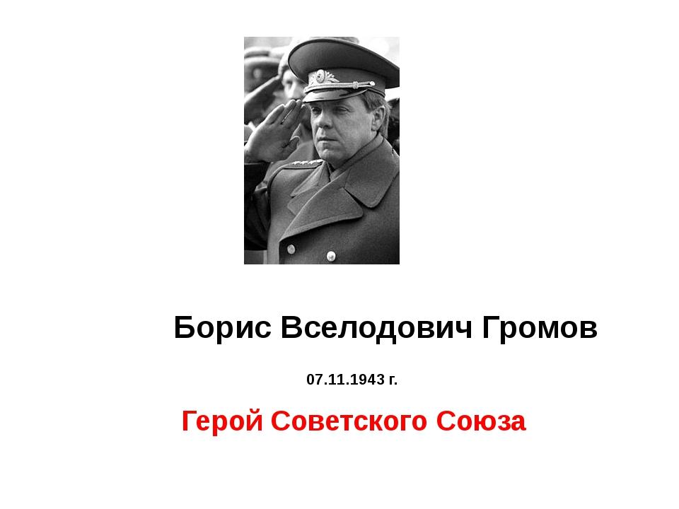 Борис Вселодович Громов 07.11.1943 г. Герой Советского Союза