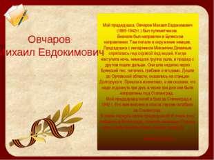 Мой прадедушка, Овчаров Михаил Евдокимович (1895-1942гг.) был пулеметчиком. В