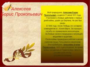 Мой прадедушка, Алексеев Борис Прокопьевич, родился 11 июня 1911 года. Участв