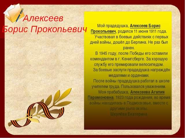 Мой прадедушка, Алексеев Борис Прокопьевич, родился 11 июня 1911 года. Участв...