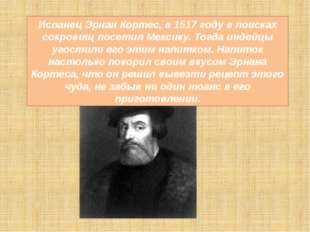 Испанец Эрнан Кортес, в 1517 году в поисках сокровищ посетил Мексику. Тогда и