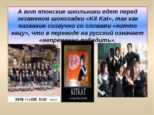 А вот японские школьники едят перед экзаменом шоколадки «Kit Kat», так как на