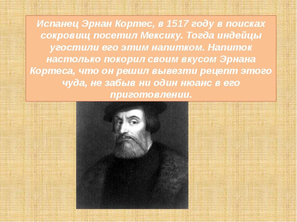 Испанец Эрнан Кортес, в 1517 году в поисках сокровищ посетил Мексику. Тогда и...