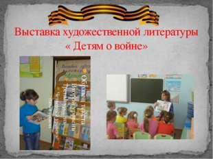 Выставка художественной литературы « Детям о войне» Чтение художественной лит