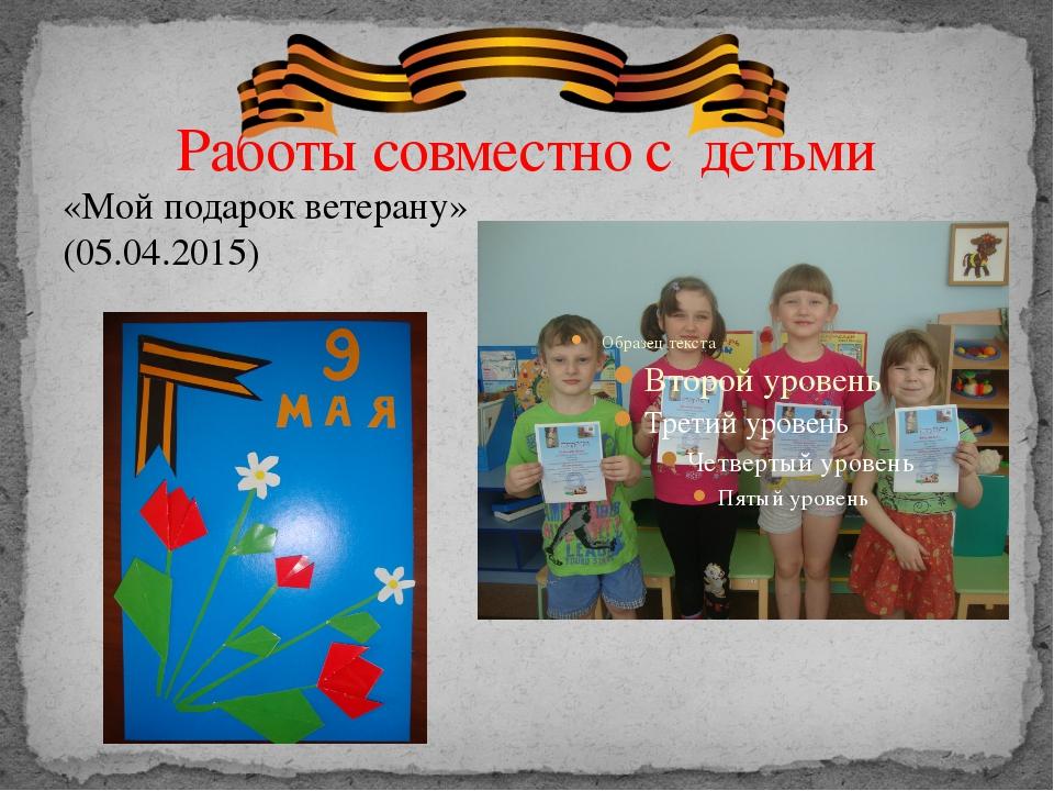 Работы совместно с детьми «Мой подарок ветерану» (05.04.2015)