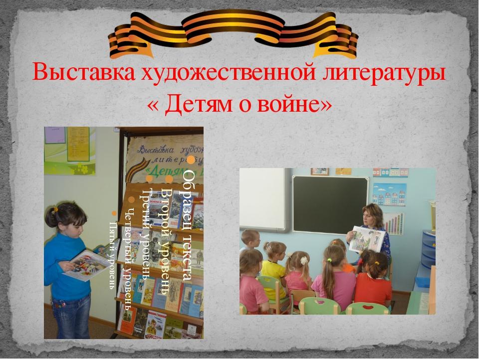 Выставка художественной литературы « Детям о войне» Чтение художественной лит...