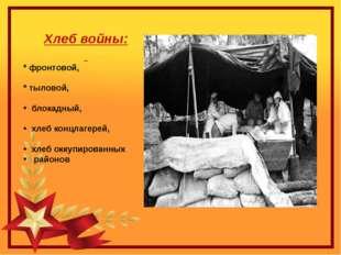 Хлеб войны: * фронтовой, * тыловой, блокадный, хлеб концлагерей, хлеб оккупир