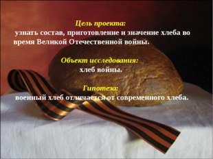 Цель проекта: узнать состав, приготовление и значение хлеба во время Великой