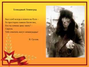 Блокадный Ленинград Был хлеб всегда в почете на Руси – Ее просторов главное б