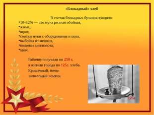 «Блокадный» хлеб В состав блокадных буханок входило: 10–12% — это мука ржаная
