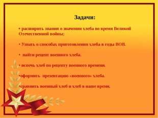 Задачи: • расширить знания о значении хлеба во время Великой Отечественной в
