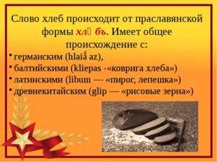 Слово хлеб происходит от праславянской формы хлѣбъ. Имеет общее происхождение