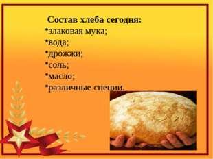 Состав хлеба сегодня: злаковая мука; вода; дрожжи; соль; масло; различные спе