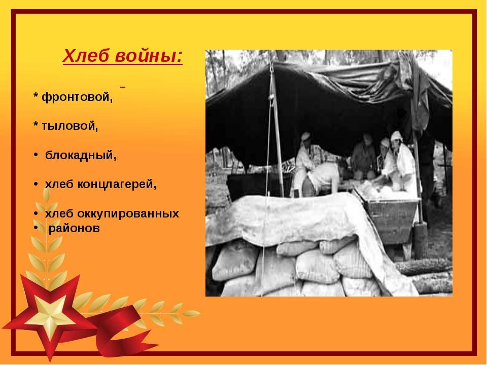 Хлеб войны: * фронтовой, * тыловой, блокадный, хлеб концлагерей, хлеб оккупир...