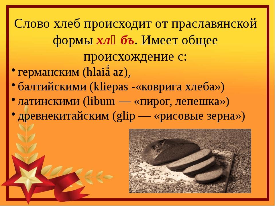 Слово хлеб происходит от праславянской формы хлѣбъ. Имеет общее происхождение...