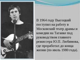 В 1964 году Высоцкий поступил на работу в Московский театр драмы и комедии на