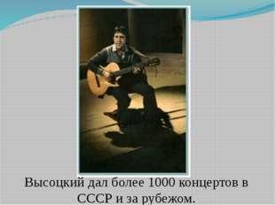 Высоцкий дал более 1000 концертов в СССР и за рубежом.