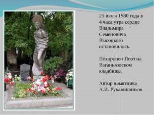 25 июля 1980 года в 4 часа утра сердце Владимира Семёновича Высоцкого останов