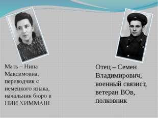 Мать – Нина Максимовна, переводчик с немецкого языка, начальник бюро в НИИ ХИ