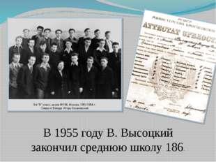 В 1955 году В. Высоцкий закончил среднюю школу 186.