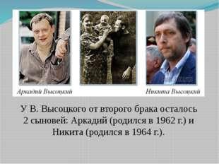У В. Высоцкого от второго брака осталось 2 сыновей: Аркадий (родился в 1962 г