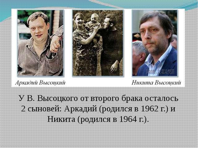 У В. Высоцкого от второго брака осталось 2 сыновей: Аркадий (родился в 1962 г...