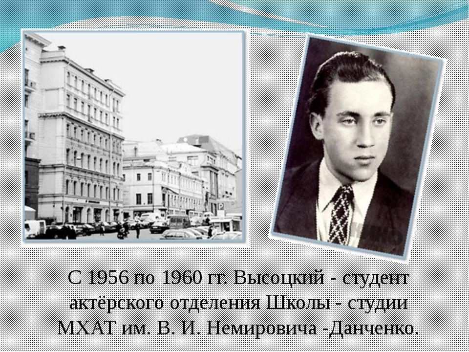 С 1956 по 1960 гг. Высоцкий - студент актёрского отделения Школы - студии МХА...