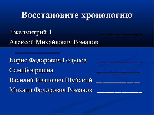 Восстановите хронологию Лжедмитрий 1 _____________ Алексей Михайлович Романов...