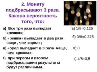 2. Монету подбрасывают 3 раза. Какова вероятность того, что: а) Все три раза