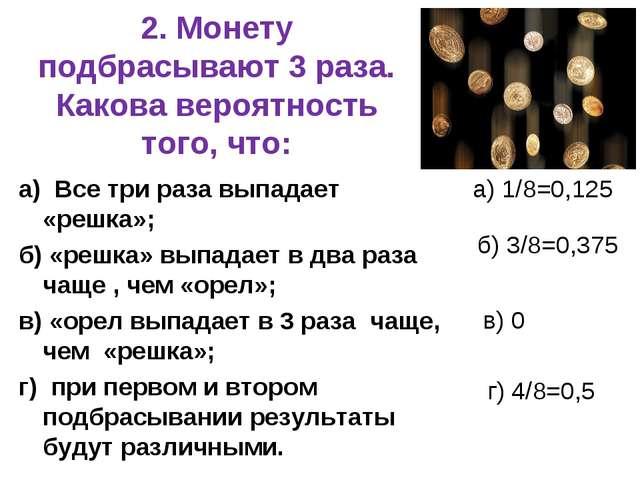 2. Монету подбрасывают 3 раза. Какова вероятность того, что: а) Все три раза...