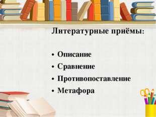 Литературные приёмы: Описание Сравнение Противопоставление Метафора
