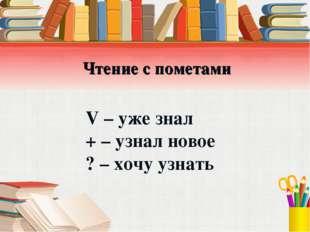 Чтение с пометами V – уже знал + – узнал новое ? – хочу узнать