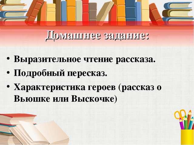 Домашнее задание: Выразительное чтение рассказа. Подробный пересказ. Характер...