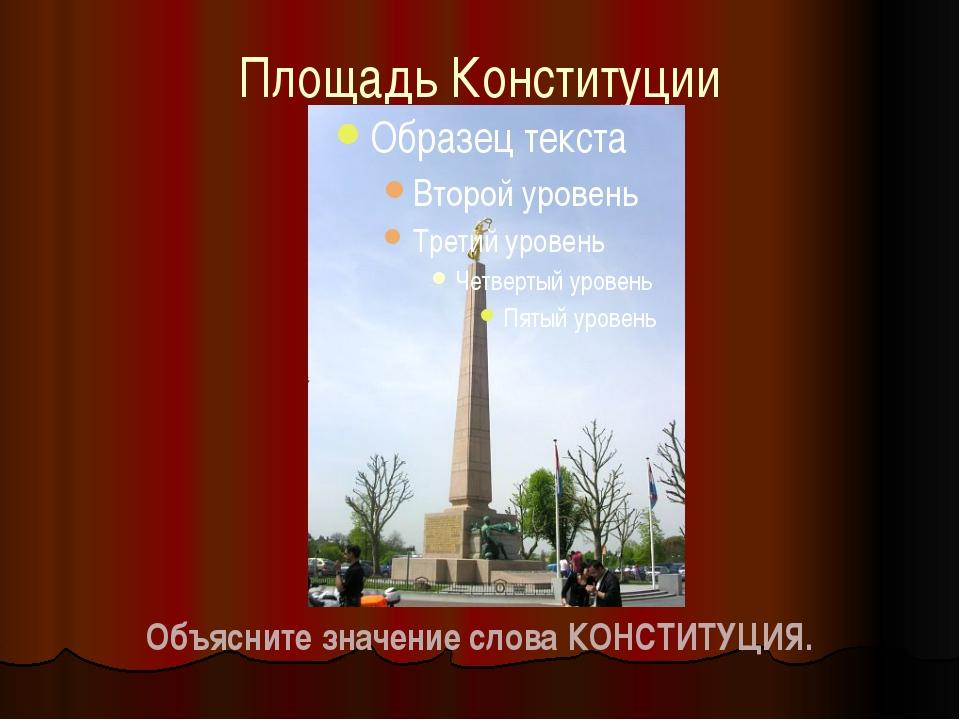 Площадь Конституции Объясните значение слова КОНСТИТУЦИЯ.