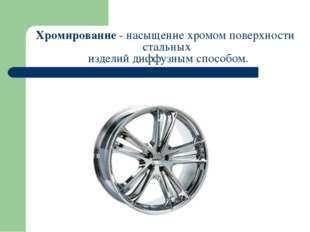 Хромирование - насыщение хромом поверхности стальных изделий диффузнымспосо