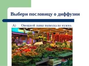 Выбери пословицу о диффузии А) Овощной лавке вывеска не нужна. Б) Каково в