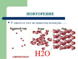 ПОВТОРЕНИЕ У одного и того же вещества молекулы ….. одинаковые разные Н2О Вод