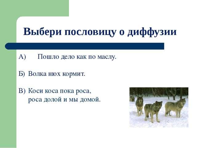 Выбери пословицу о диффузии А) Пошло дело как по маслу. Б) Волка нюх корми...