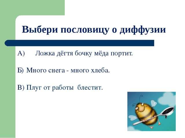 Выбери пословицу о диффузии А) Ложка дёгтя бочку мёда портит. Б) Много снег...