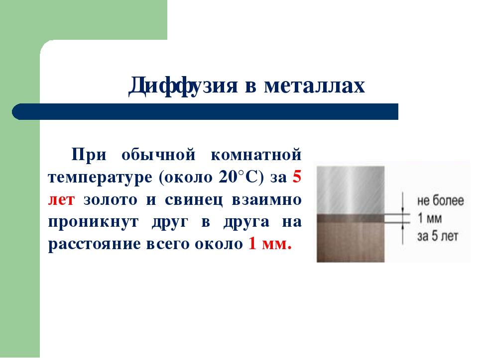 Диффузия в металлах При обычной комнатной температуре (около 20°С) за 5 лет...