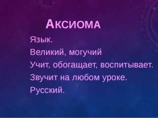АКСИОМА Язык. Великий, могучий Учит, обогащает, воспитывает. Звучит на любом