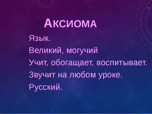 АКСИОМА Язык. Великий, могучий Учит, обогащает, воспитывает. Звучит на любом...