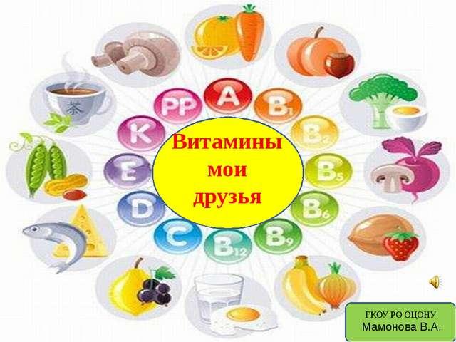 Витамины мои друзья ГКОУ РО ОЦОНУ Мамонова В.А.