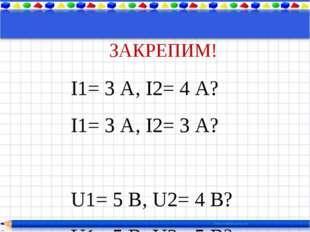 ЗАКРЕПИМ! I1= 3 А, I2= 4 А? I1= 3 А, I2= 3 А? U1= 5 В, U2= 4 В? U1= 5 В, U2=