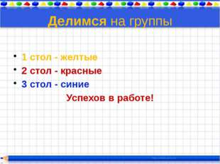 Делимся на группы 1 стол - желтые 2 стол - красные 3 стол - синие Успехов в р